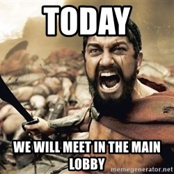 Spartan300 - Today  We will meet in the main lobby