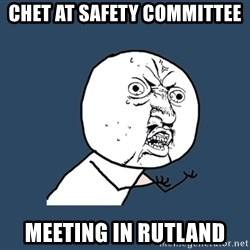 Y U No - Chet at safety committee  MEETING in rutland