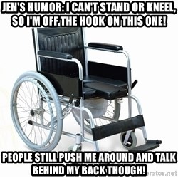 wheelchair watchout - jen's humor: i can't stand or kneel, so i'm off the hook on this one! people still push me around and talk behind my back though!