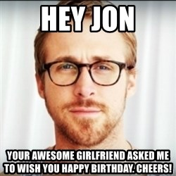 Ryan Gosling Hey Girl 3 - Hey jon Your awesome girlfriend Asked me to wish you happy birthday. Cheers!