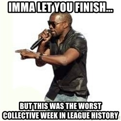 Imma Let you finish kanye west - Imma Let You finish... But this was the worst collective week in league history