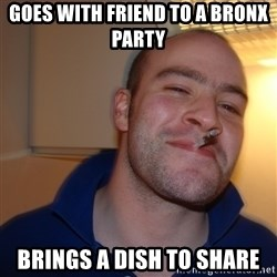 Good Guy Greg - goes with friend to a bronx party  brings a dish to share