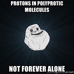 Forever Alone - Protons in polyprotic molecules Not forever alone