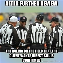 NFL Ref Meeting - After further review the ruling on the field that the client wants direct bill is confirmed
