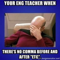 "Picard facepalm  - Your eng teacher when There's no comma before and after ""ETC""."