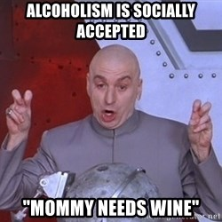 "Dr. Evil Air Quotes - Alcoholism is socially accepted ""Mommy Needs Wine"""
