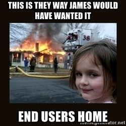 burning house girl - This is they way james would have wanted it End users home