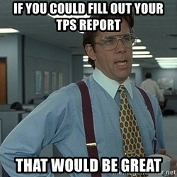 Bill Lumbergh - if you could Fill out your tps report That would be Great