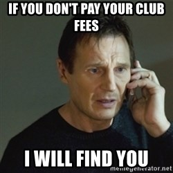 taken meme - If you don't pay your club fees i will find you