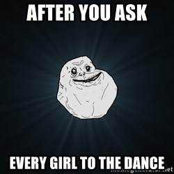 Forever Alone - After you ask every girl to the dance