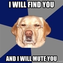 Racist Dog - I will find you and I will mute you