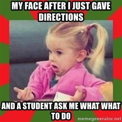 dafuq girl - my face after i just gave directions and a student ask me what what to do