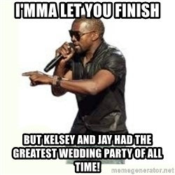 Imma Let you finish kanye west - I'mma let you finish but kelsey and jay had the greatest wedding party of all time!