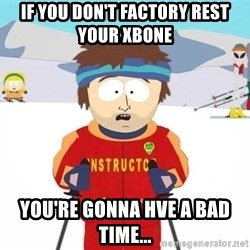 You're gonna have a bad time - if you don't factory rest your xbone  you're gonna hve a bad time...