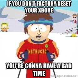 You're gonna have a bad time - if you don't factory reset your xbone you're gonna have a bad time