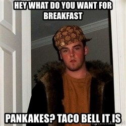 Scumbag Steve - hey what do you want for breakfast Pankakes? Taco bell it is
