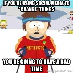 """Bad time ski instructor 1 - if you're using social media to """"Change"""" things You're going to have a bad time"""