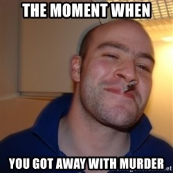 Good Guy Greg - The moment when you got away with murder