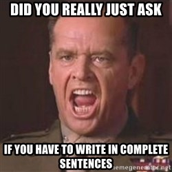 Jack Nicholson - You can't handle the truth! - did you really just ask if you have to write in complete sentences