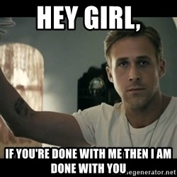 ryan gosling hey girl - Hey Girl, if you're done with me then I am done with you