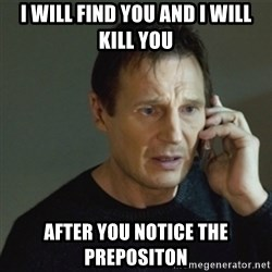 taken meme - I will find you and i will kill you after you notice the prepositon