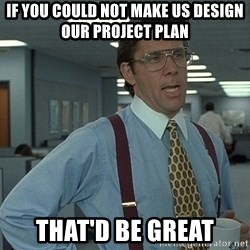 That'd be great guy - If You could not make us Design our project Plan That'd Be Great