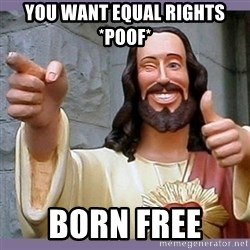 buddy jesus - you want equal rights *poof* born free