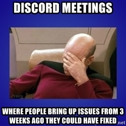 Picard facepalm  - dISCORD MEETINGS  WHERE PEOPLE BRING UP ISSUES FROM 3 WEEKS AGO THEY COULD HAVE FIXED