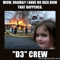 "burning house girl - Wow, drama? I have no idea how that happened. ""D3"" Crew"