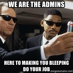 men in black - We are the admins here to making you bleeping do your job