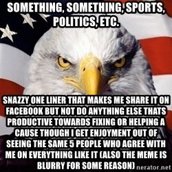 American Pride Eagle - Something, something, sports, politics, etc. snazzy one liner that makes me share it on facebook But not do anything else thats productive towards fixing or helping a cause though i get enjoyment out of seeing the same 5 people who agree with me on everything like it (also the meme is blurry for some reason)