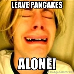 Leave Brittney Alone - LEAVE PANCAKES ALONE!