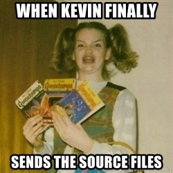 oh mer gerd - WHEN KEVIN FINALLY  SENDS THE SOURCE FILES