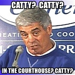 jim mora - CATTY?  CATTY? IN THE COURTHOUSE? CATTY?