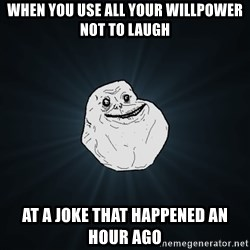 Forever Alone - when you use all your willpower not to laugh at a joke that happened an hour ago