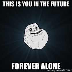 Forever Alone - This is you IN THE FUTURE forever alone