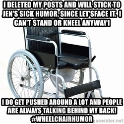 wheelchair watchout - I deleted my posts and will stick to jen's sick humor, since let'sface it.  i can't stand or kneel anyway1 I do get pushed around a lot and people are always talking behind my back! #wheelchairhumor