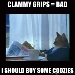 i should buy a boat cat - clammy grips = bad I should buy some coozies