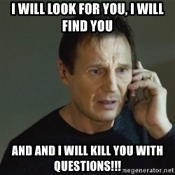 taken meme - I will Look for you, I will find you And and I will kill you with questions!!!