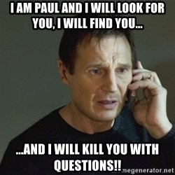 taken meme - I am Paul and I will Look for you, I will find you... ...and I will kill you with questions!!