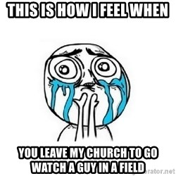 Crying face - This is how i feel when  You leave My church to go watch a guy in a field