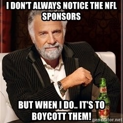 The Most Interesting Man In The World - I don't always notice the NFL sponsors But when I do.. It's to boycott them!