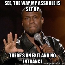 Kevin Hart - See, The way my asshole is set up There's an exit and no entrance