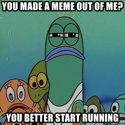 Serious Fish Spongebob - YOU MADE A MEME OUT OF ME? YOU BETTER START RUNNING