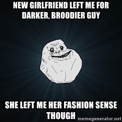 Forever Alone - new girlfriend left me for darker, broodier guy she left me her fashion sense though