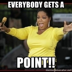 Overly-Excited Oprah!!!  - Everybody gets a  point!!