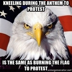 American Pride Eagle - Kneeling during the anthem to protest Is the same as burning the flag to protest
