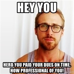 Ryan Gosling Hey  - Hey You Herd you paid your dues on time. How professional of you!