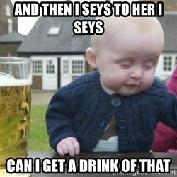 Bad Drunk Baby - and then i seys to her i seys can i get a drink of that