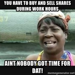 Sweet brown - You have to buy and sell shares during work hours Aint nobody got time for dat!
